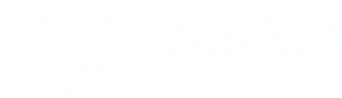 DISCLAIMER Attorney Timothy J. Altieri is eligible to practice law in the State of Florida and New York. Your receipt of any information on this website and communicating with this firm through this site does not create an attorney client relationship or a contract for legal representation. This site does not substitute for legal advice. Your decision concerning your need for legal services and your choice of a lawyer are extremely important matters that should not be based solely upon advertisements or self-proclaimed expertise. All potential clients should make their own independent investigation and evaluation of any lawyer being considered. Before you decide to retain this office, ask about our qualifications and experience. We can also send you free written information about our qualifications and experience upon request. This law firm cannot guarantee specific results. Any past success in negotiation, prior experience and/or success in prior litigation does not guarantee success in any new and/or future lawsuit. Prospective clients may not obtain the same or similar results. All rights reserved.