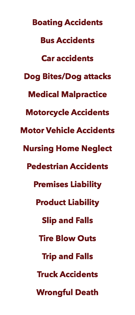 Boating Accidents Bus Accidents Car accidents Dog Bites/Dog attacks Medical Malpractice Motorcycle Accidents Motor Vehicle Accidents Nursing Home Neglect Pedestrian Accidents Premises Liability Product Liability Slip and Falls Tire Blow Outs Trip and Falls Truck Accidents Wrongful Death